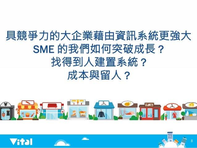 具競爭力的大企業藉由資訊系統更強大 SME 的我們如何突破成長 ? 找得到人建置系統 ? 成本與留人 ? 8