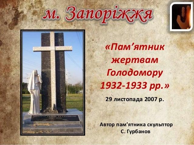 «Пам'ятник жертвам Голодомору 1932-1933 рр.» 29 листопада 2007 р. Автор пам'ятника скульптор С. Гурбанов
