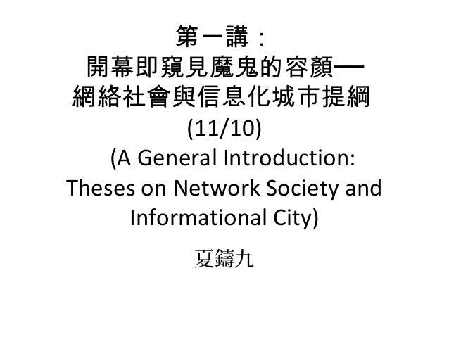 第一講: 開幕即窺見魔鬼的容顏── 網絡社會與信息化城市提綱 (11/10) (A General Introduction: Theses on Network Society and Informational City) 夏鑄九