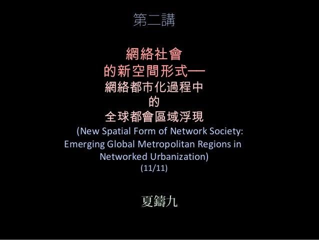 第二講 網絡社會 的新空間形式── 網絡都市化過程中 的 全球都會區域浮現 (New Spatial Form of Network Society: Emerging Global Metropolitan Regions in Networ...