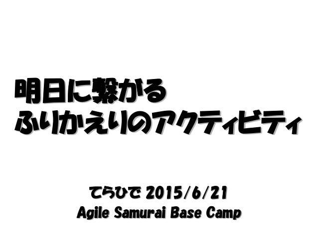 てらひで 2015/6/21 Agile Samurai Base Camp 明日に繋がる ふりかえりのアクティビティ