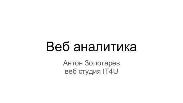 Веб аналитика Антон Золотарев веб студия IT4U