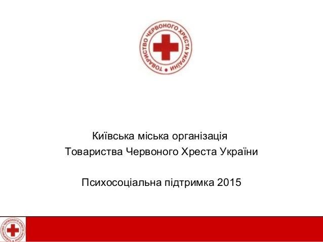 Київська міська організація Товариства Червоного Хреста України Психосоціальна підтримка 2015