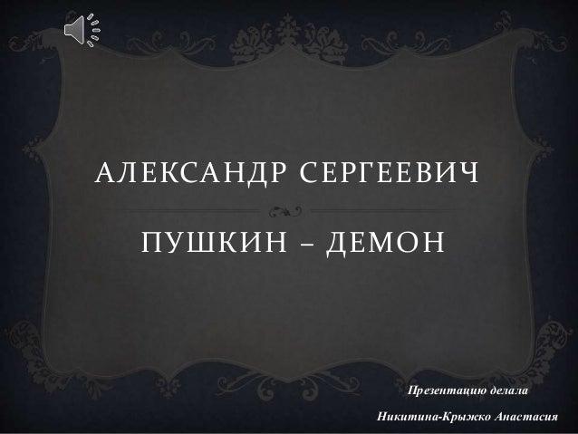 АЛЕКСАНДР СЕРГЕЕВИЧ ПУШКИН – ДЕМОН Презентацию делала Никитина-Крыжко Анастасия