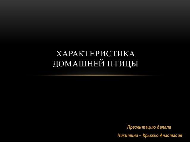 Презентацию делала Никитина – Крыжко Анастасия ХАРАКТЕРИСТИКА ДОМАШНЕЙ ПТИЦЫ