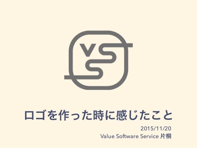 ロゴを作った時に感じたこと 2015/11/20 Value Software Service 片桐