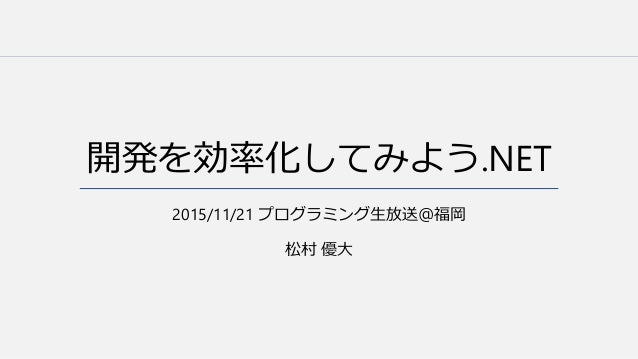 開発を効率化してみよう.NET 2015/11/21 プログラミング生放送@福岡 松村 優大