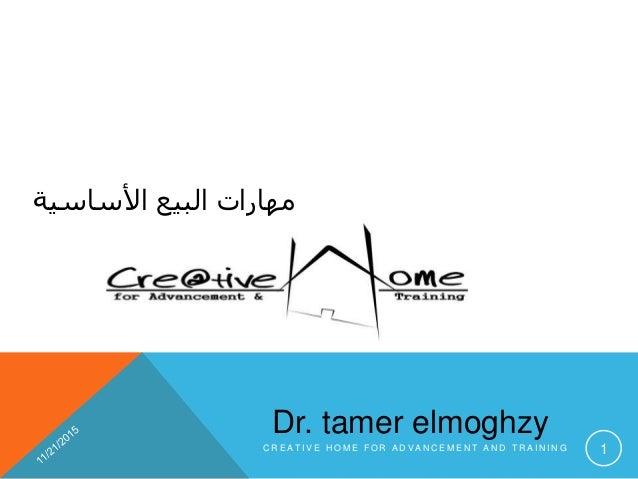األساسية البيع مهارات Dr. tamer elmoghzy C R E A T I V E H O M E F O R A D V A N C E M E N T A N D T R A I N I N G 1