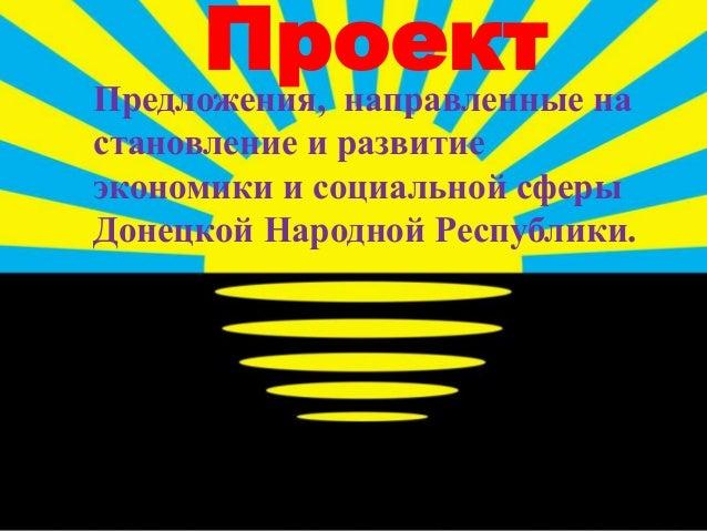 ПроектПредложения, направленные на становление и развитие экономики и социальной сферы Донецкой Народной Республики.
