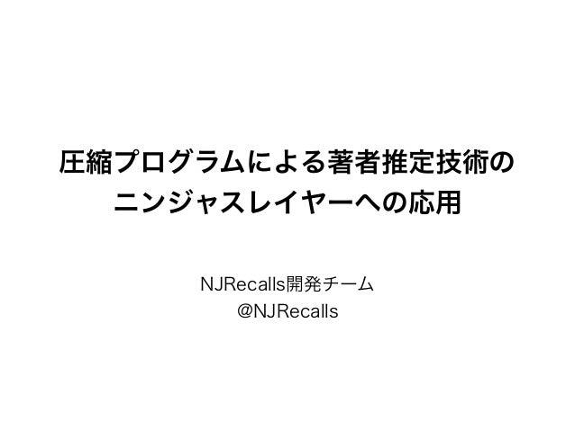 圧縮プログラムによる著者推定技術の ニンジャスレイヤーへの応用 NJRecalls開発チーム @NJRecalls