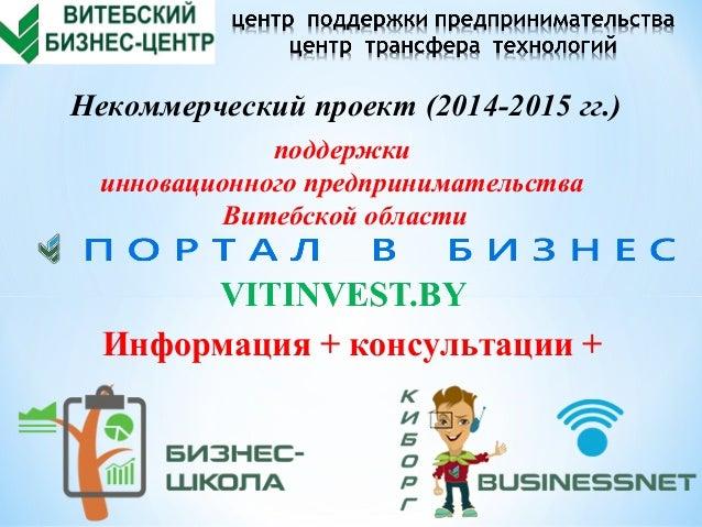 Информация + консультации + Некоммерческий проект (2014-2015 гг.) поддержки инновационного предпринимательства Витебской о...