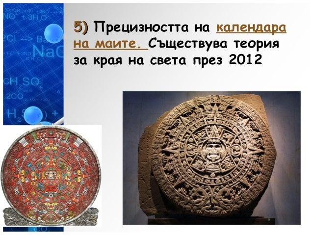 5)5) Прецизността на календара на маите. Съществува теория за края на света през 2012