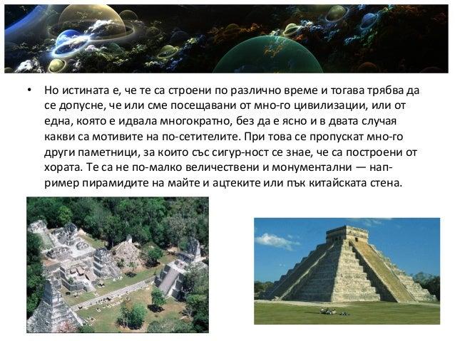 • Но истината е, че те са строени по различно време и тогава трябва да се допусне, че или сме посещавани от много цивилиз...