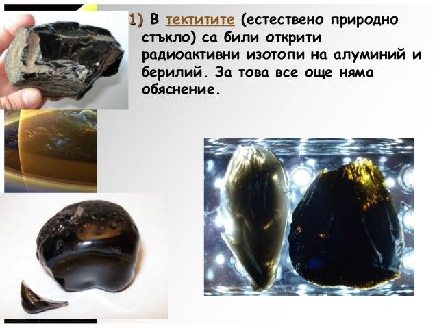 1)1) В тектитите (естествено природно стъкло) са били открити радиоактивни изотопи на алуминий и берилий. За това все още ...
