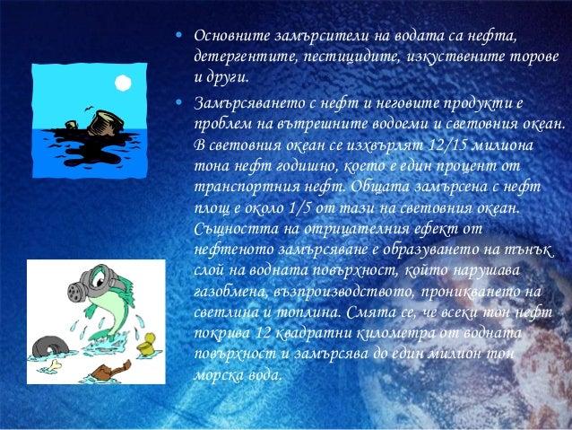 • Основните замърсители на водата са нефта, детергентите, пестицидите, изкуствените торове и други. • Замърсяването с нефт...