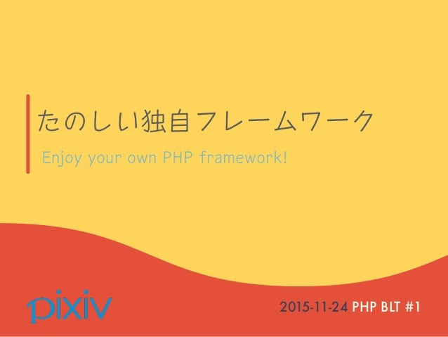 たのしい独自フレームワーク 2015-11-24 PHP BLT #1 Enjoy your own PHP framework!