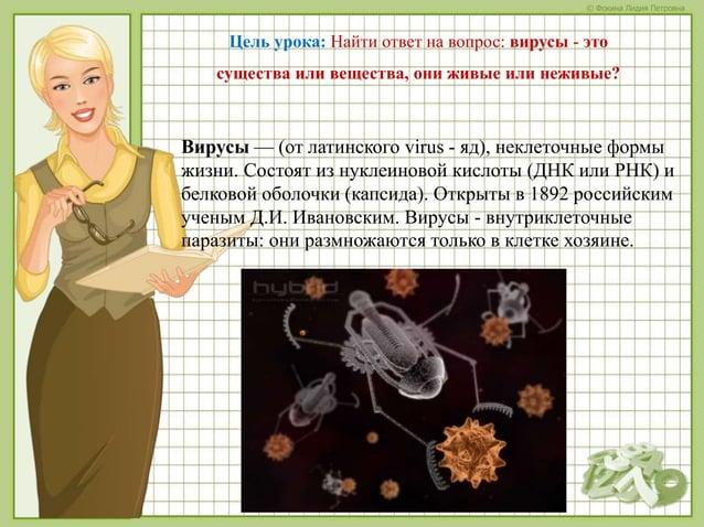 © Фокина Лидия Петровна Цель урока: Найти ответ на вопрос: вирусы - это существа или вещества, они живые или неживые? Виру...