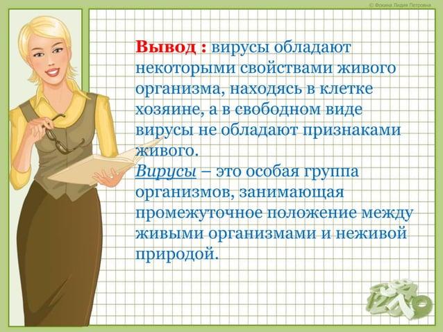 © Фокина Лидия Петровна Вывод : вирусы обладают некоторыми свойствами живого организма, находясь в клетке хозяине, а в сво...