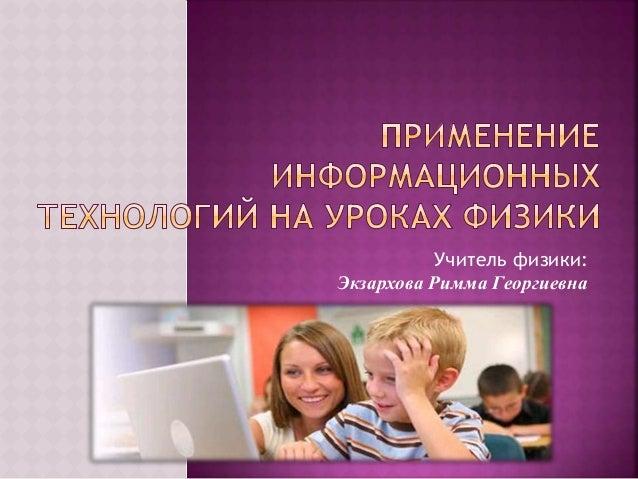 Учитель физики: Экзархова Римма Георгиевна
