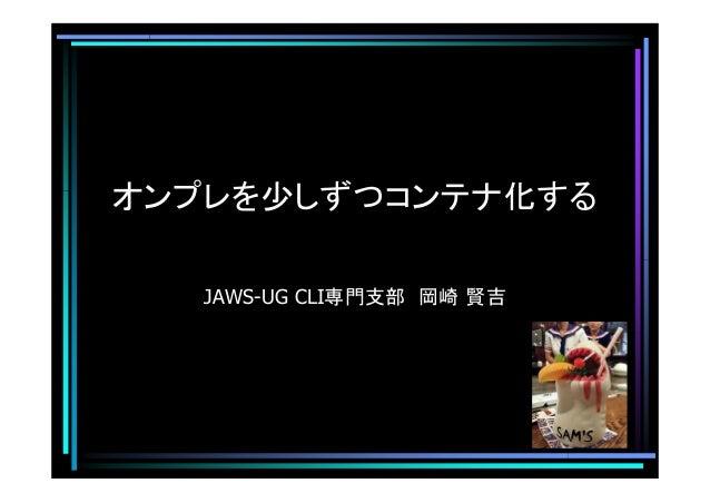 オンプレを少しずつコンテナ化する JAWS-UG CLI専門支部 岡崎 賢吉