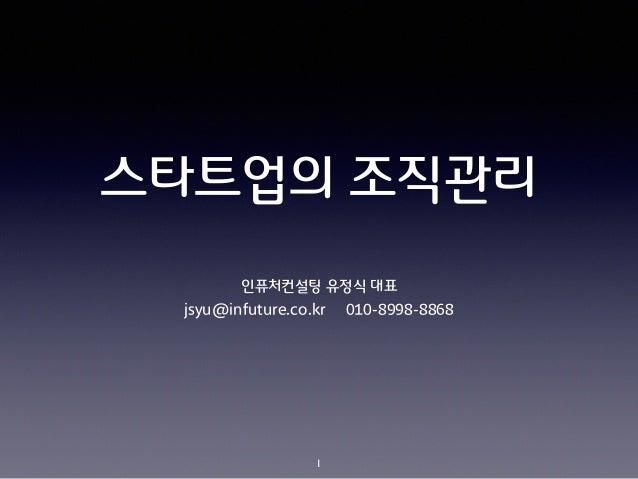 스타트업의 조직관리 인퓨처컨설팅 유정식 대표 jsyu@infuture.co.kr 010-8998-8868 1