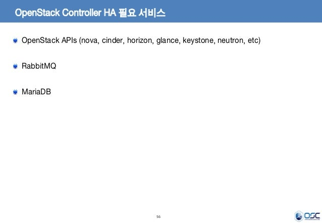 56 OpenStack Controller HA 필요 서비스 OpenStack APIs (nova, cinder, horizon, glance, keystone, neutron, etc) RabbitMQ MariaDB
