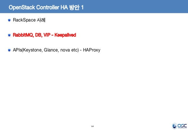 64 OpenStack Controller HA 방안 1 RackSpace 사례 RabbitMQ, DB, VIP - Keepalived APIs(Keystone, Glance, nova etc) - HAProxy