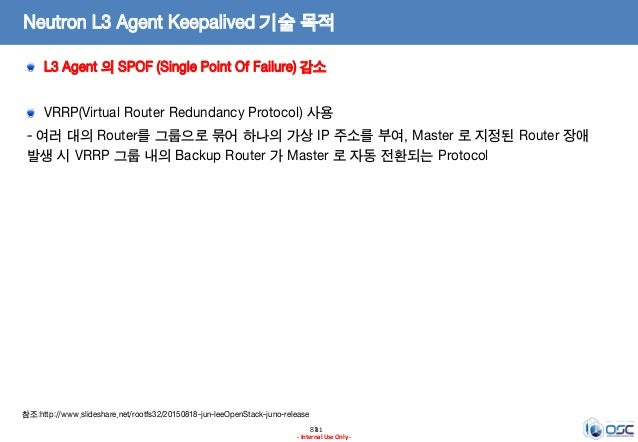 8181 - Internal Use Only - Neutron L3 Agent Keepalived 기술 목적 L3 Agent 의 SPOF (Single Point Of Failure) 감소 VRRP(Virtual Rou...