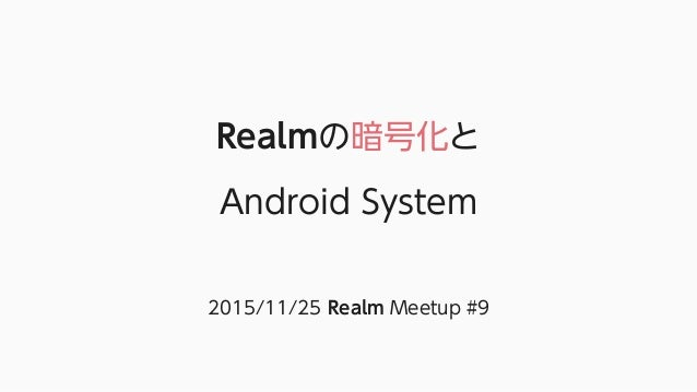 Realmの暗号化と Android System 2015/11/25 Realm Meetup #9