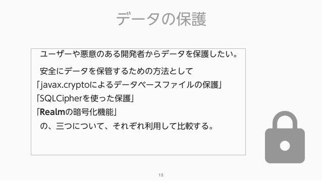 データの保護 15 ユーザーや悪意のある開発者からデータを保護したい。 安全にデータを保管するための方法として 「javax.cryptoによるデータベースファイルの保護」 「SQLCipherを使った保護」 「Realmの暗号化機能...