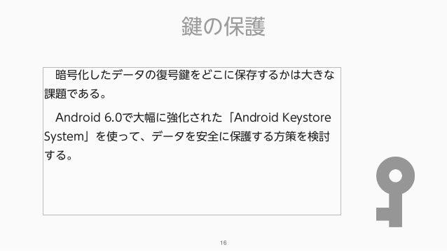 鍵の保護 16 暗号化したデータの復号鍵をどこに保存するかは大きな 課題である。 Android 6.0で大幅に強化された「Android Keystore System」を使って、データを安全に保護する方策を検討 する。
