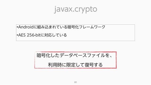 javax.crypto 22 •Androidに組み込まれている暗号化フレームワーク •AES 256-bitに対応している 暗号化したデータベースファイルを、 利用時に限定して復号する