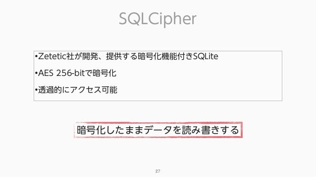 SQLCipher 27 •Zetetic社が開発、提供する暗号化機能付きSQLite •AES 256-bitで暗号化 •透過的にアクセス可能 暗号化したままデータを読み書きする