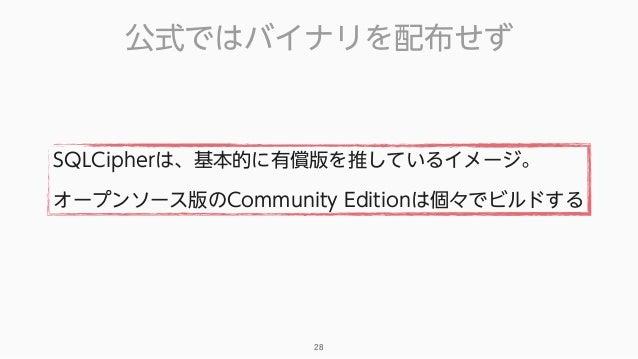 公式ではバイナリを配布せず 28 SQLCipherは、基本的に有償版を推しているイメージ。 オープンソース版のCommunity Editionは個々でビルドする