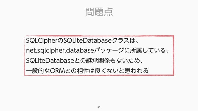 問題点 33 SQLCipherのSQLiteDatabaseクラスは、 net.sqlcipher.databaseパッケージに所属している。 SQLiteDatabaseとの継承関係もないため、 一般的なORMとの相性は良くないと思われる