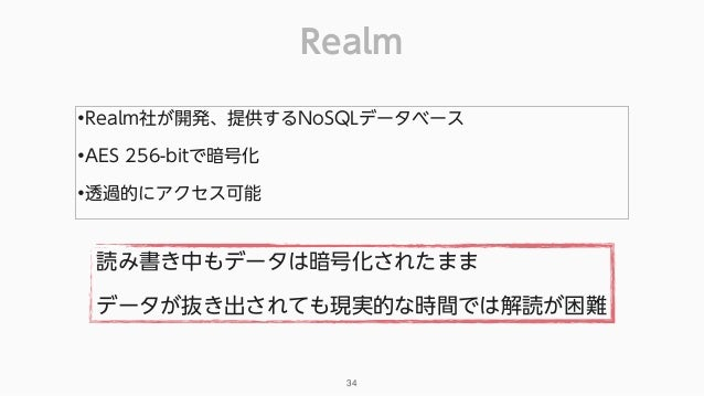 Realm 34 •Realm社が開発、提供するNoSQLデータベース •AES 256-bitで暗号化 •透過的にアクセス可能 読み書き中もデータは暗号化されたまま データが抜き出されても現実的な時間では解読が困難