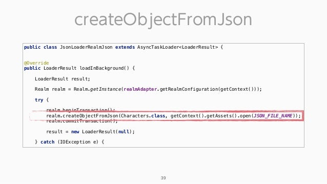 createObjectFromJson 39 public class JsonLoaderRealmJson extends AsyncTaskLoader<LoaderResult> { @Override public Loader...