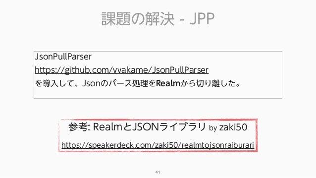 課題の解決 - JPP 41 JsonPullParser https://github.com/vvakame/JsonPullParser を導入して、Jsonのパース処理をRealmから切り離した。 参考: RealmとJSONライブ...