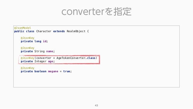 converterを指定 43 @JsonModel public class Character extends RealmObject {  @JsonKey private long id;  @JsonKey privat...