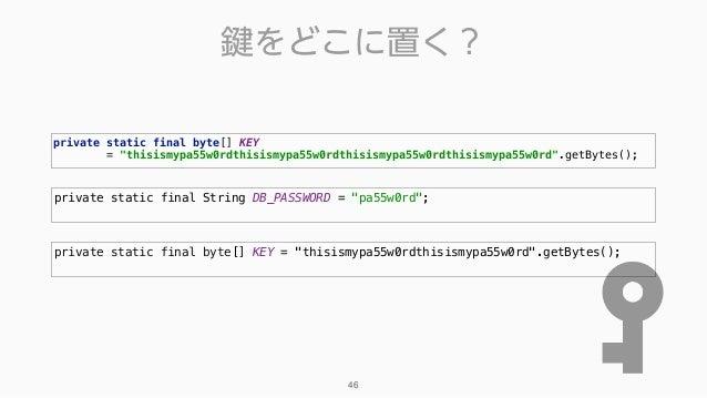 """鍵をどこに置く? 46 private static final String DB_PASSWORD = """"pa55w0rd""""; private static final byte[] KEY = """"thisismypa55w0rdthisi..."""