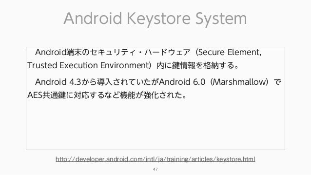 Android Keystore System 47 Android端末のセキュリティ・ハードウェア(Secure Element, Trusted Execution Environment)内に鍵情報を格納する。 Android 4.3...