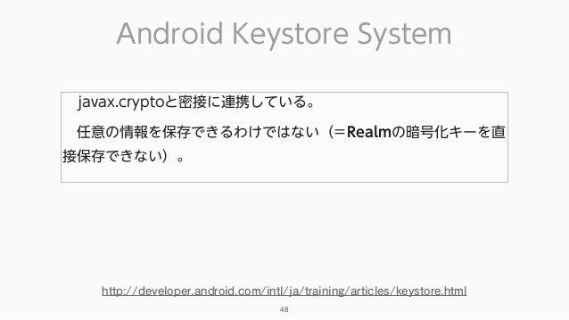 Android Keystore System 48 javax.cryptoと密接に連携している。 任意の情報を保存できるわけではない(=Realmの暗号化キーを直 接保存できない)。 http://developer.android.c...