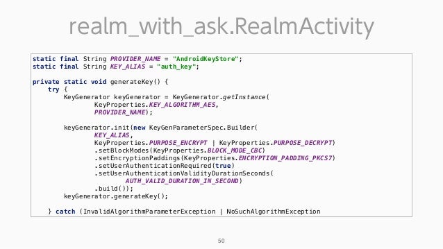 """realm_with_ask.RealmActivity 50 static final String PROVIDER_NAME = """"AndroidKeyStore""""; static final String KEY_ALIAS = """"a..."""