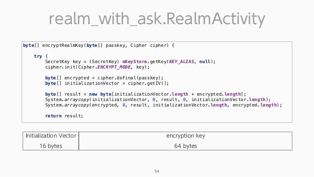realm_with_ask.RealmActivity 54 byte[] encryptRealmKey(byte[] passkey, Cipher cipher) {  try { SecretKey key = (SecretK...
