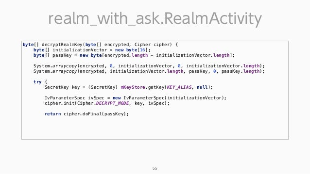 realm_with_ask.RealmActivity 55 byte[] decryptRealmKey(byte[] encrypted, Cipher cipher) { byte[] initializationVector = n...
