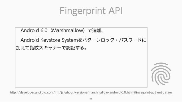 Fingerprint API 56 Android 6.0(Marshmallow)で追加。 Android Keystore Systemをパターンロック・パスワードに 加えて指紋スキャナーで認証する。 http://developer...