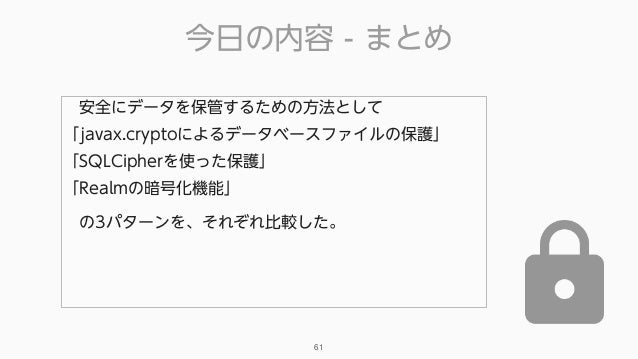 今日の内容 - まとめ 61 安全にデータを保管するための方法として 「javax.cryptoによるデータベースファイルの保護」 「SQLCipherを使った保護」 「Realmの暗号化機能」 の3パターンを、それぞれ比較した。
