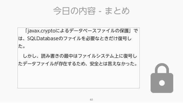今日の内容 - まとめ 62 「javax.cryptoによるデータベースファイルの保護」で は、SQLDatabaseのファイルを必要なときだけ復号し た。 しかし、読み書きの最中はファイルシステム上に復号し たデータファイルが存在するた...