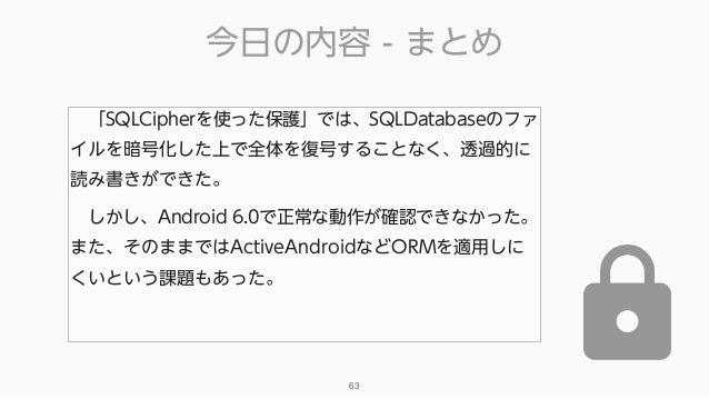 今日の内容 - まとめ 63 「SQLCipherを使った保護」では、SQLDatabaseのファ イルを暗号化した上で全体を復号することなく、透過的に 読み書きができた。 しかし、Android 6.0で正常な動作が確認できなかった。 ま...