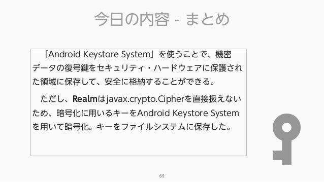 今日の内容 - まとめ 65 「Android Keystore System」を使うことで、機密 データの復号鍵をセキュリティ・ハードウェアに保護され た領域に保存して、安全に格納することができる。 ただし、Realmはjavax.cry...